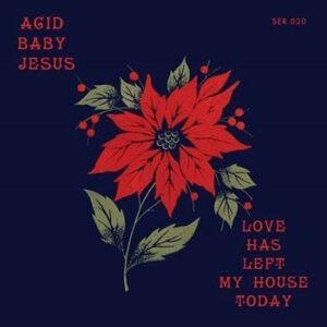 Acid Baby Jesus – Love Has Left My House Today