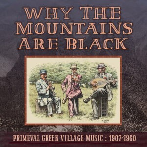 Various – Why The Mountains Are Black: Primeval Greek Village Music 1907-1960